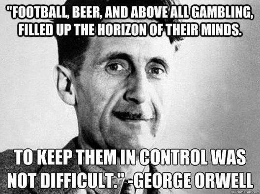 george-orwell-football-beer-and-above-all-gambling-filled-up-the-horizon-of-their-minds-to-keep-them-in-control-was-not-difficult1